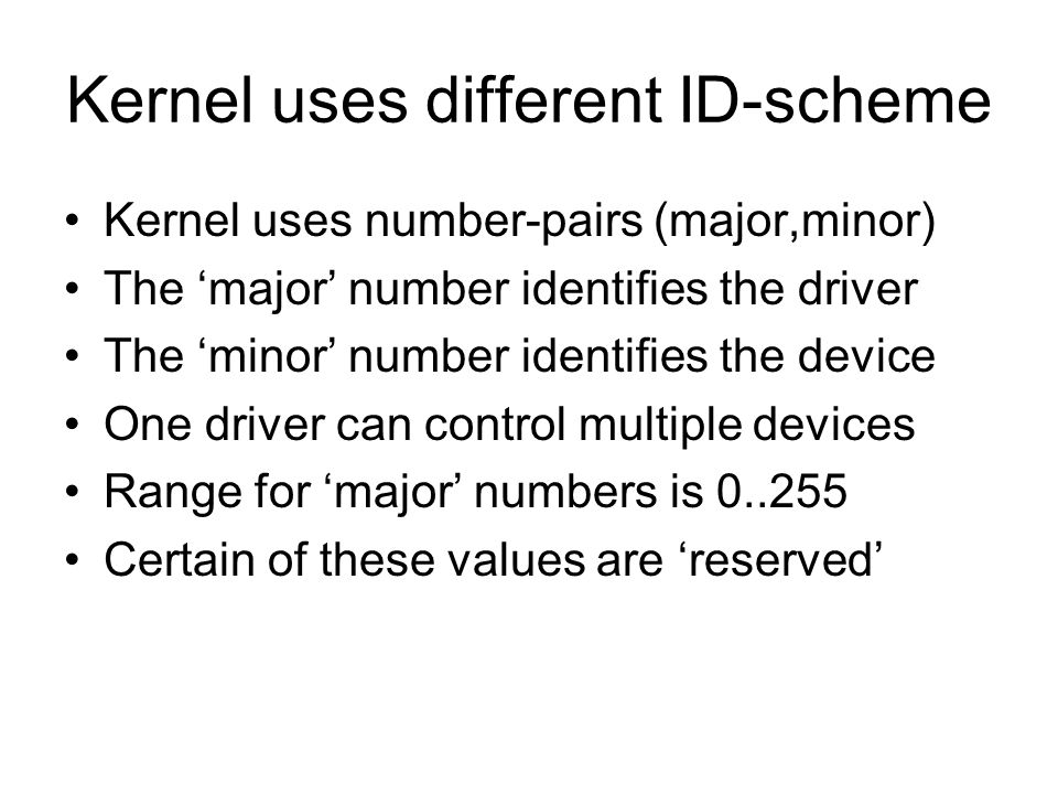 Kernel uses different ID-scheme Kernel uses number-pairs (major,minor) The major number identifies the driver The minor number identifies the device O