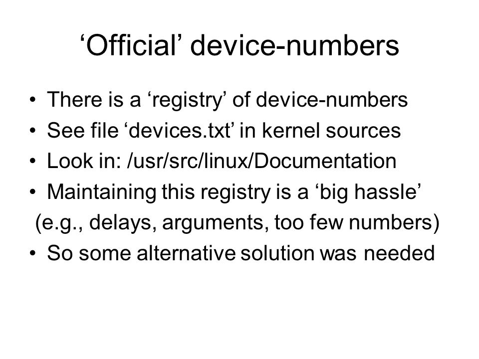 Official device-numbers There is a registry of device-numbers See file devices.txt in kernel sources Look in: /usr/src/linux/Documentation Maintaining this registry is a big hassle (e.g., delays, arguments, too few numbers) So some alternative solution was needed