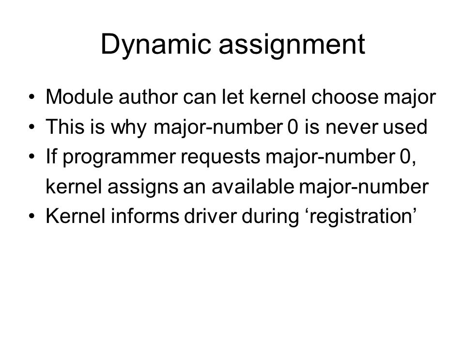 Dynamic assignment Module author can let kernel choose major This is why major-number 0 is never used If programmer requests major-number 0, kernel assigns an available major-number Kernel informs driver during registration