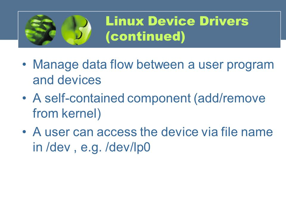 Linux Device Drivers (continued) Manage data flow between a user program and devices A self-contained component (add/remove from kernel) A user can ac