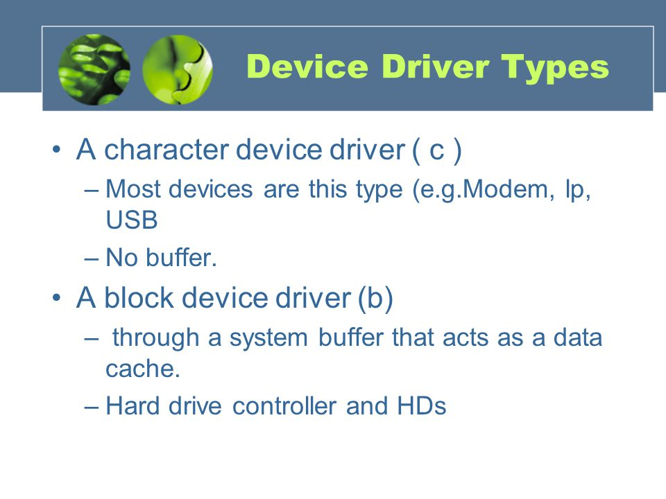 Device Driver Types A character device driver ( c ) –Most devices are this type (e.g.Modem, lp, USB –No buffer. A block device driver (b) – through a