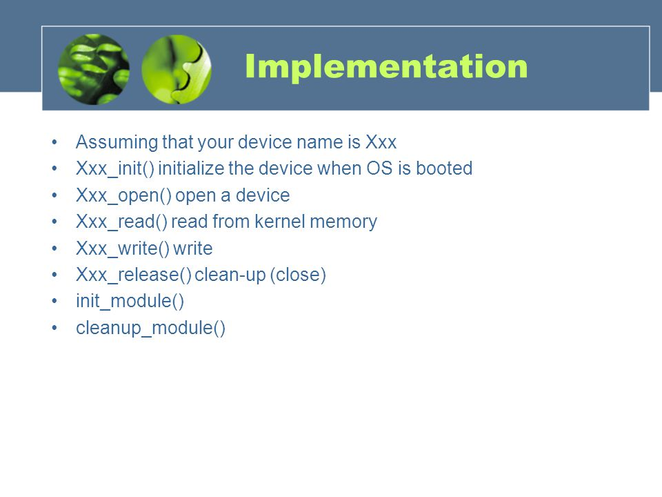 Implementation Assuming that your device name is Xxx Xxx_init() initialize the device when OS is booted Xxx_open() open a device Xxx_read() read from