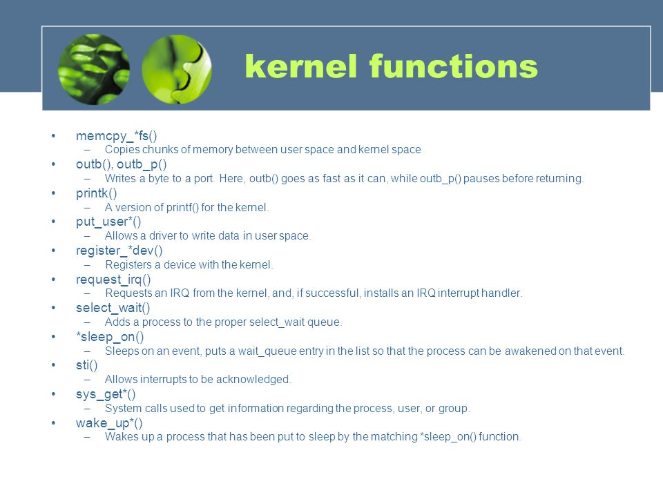 kernel functions memcpy_*fs() –Copies chunks of memory between user space and kernel space outb(), outb_p() –Writes a byte to a port.