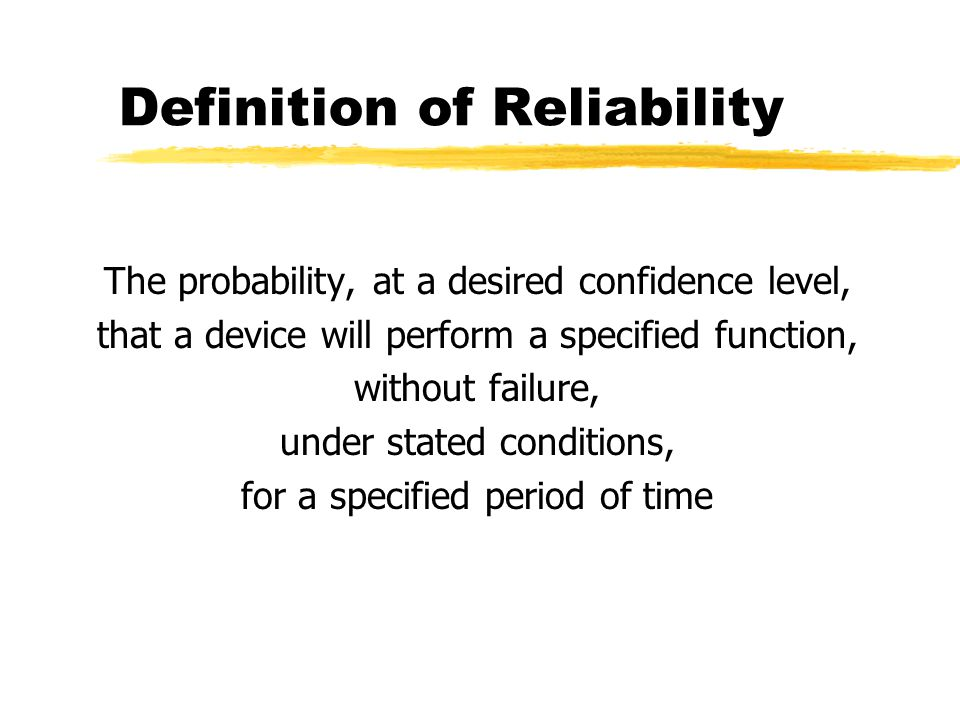 Set the Reliability Goal zBased on similar equipment zUsed as the basis for a reliability budget zListed as Mean Time Between Failures (MTBF) in hours or cycles zMTBF = the time at which 63% of the units in the field will have failed zMinimum goal is ten years with a 98% reliability