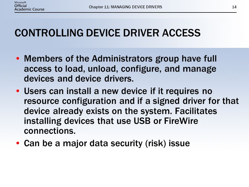 Chapter 11: MANAGING DEVICE DRIVERS14 CONTROLLING DEVICE DRIVER ACCESS Members of the Administrators group have full access to load, unload, configure, and manage devices and device drivers.