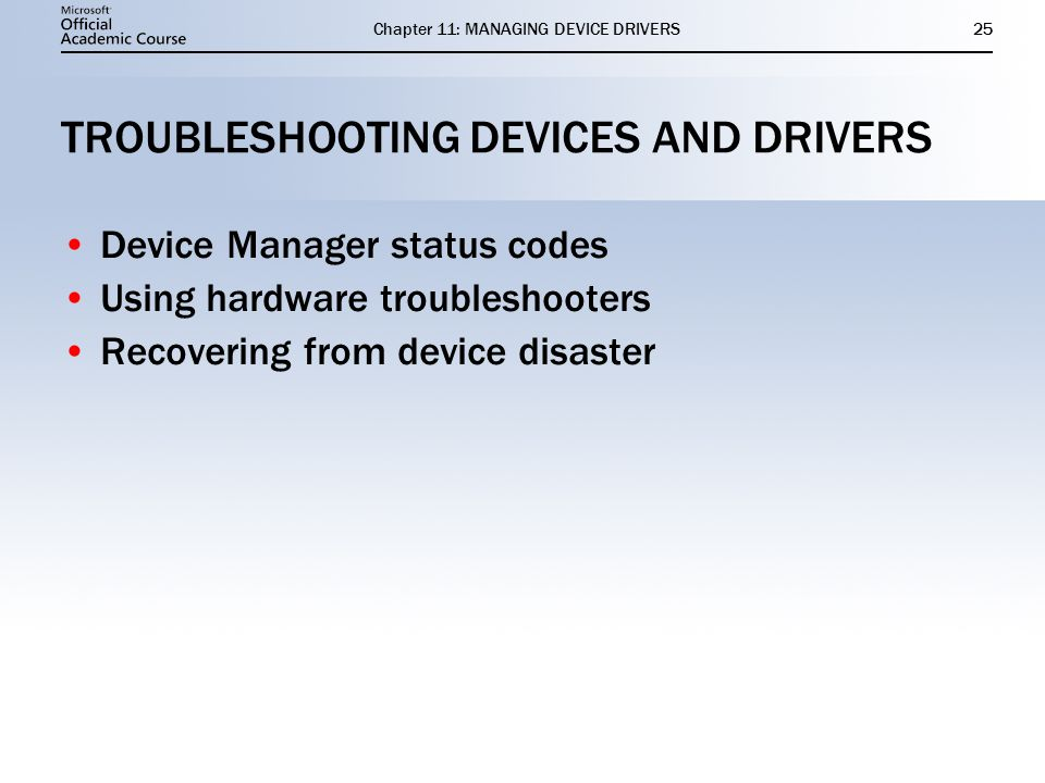 Chapter 11: MANAGING DEVICE DRIVERS25 TROUBLESHOOTING DEVICES AND DRIVERS Device Manager status codes Using hardware troubleshooters Recovering from device disaster Device Manager status codes Using hardware troubleshooters Recovering from device disaster