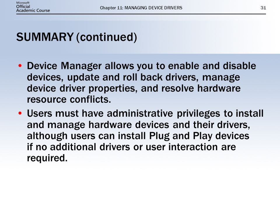 Chapter 11: MANAGING DEVICE DRIVERS31 SUMMARY (continued) Device Manager allows you to enable and disable devices, update and roll back drivers, manage device driver properties, and resolve hardware resource conflicts.