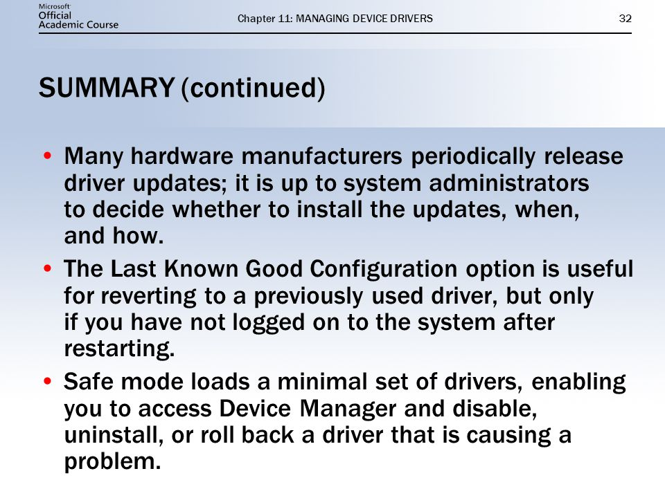 Chapter 11: MANAGING DEVICE DRIVERS32 SUMMARY (continued) Many hardware manufacturers periodically release driver updates; it is up to system administrators to decide whether to install the updates, when, and how.