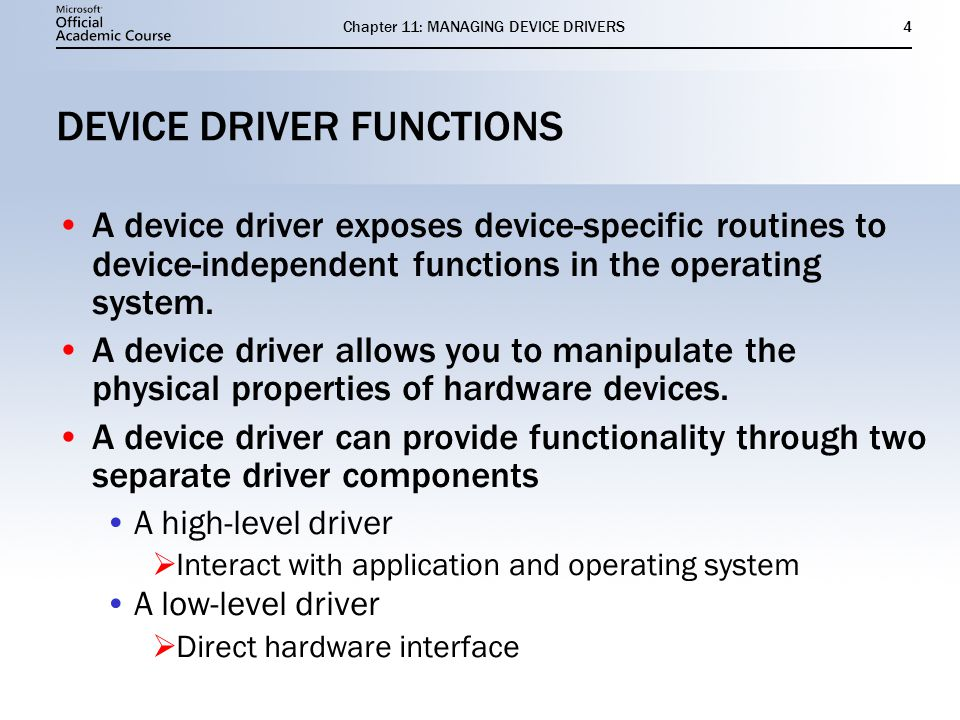 Chapter 11: MANAGING DEVICE DRIVERS4 DEVICE DRIVER FUNCTIONS A device driver exposes device-specific routines to device-independent functions in the operating system.