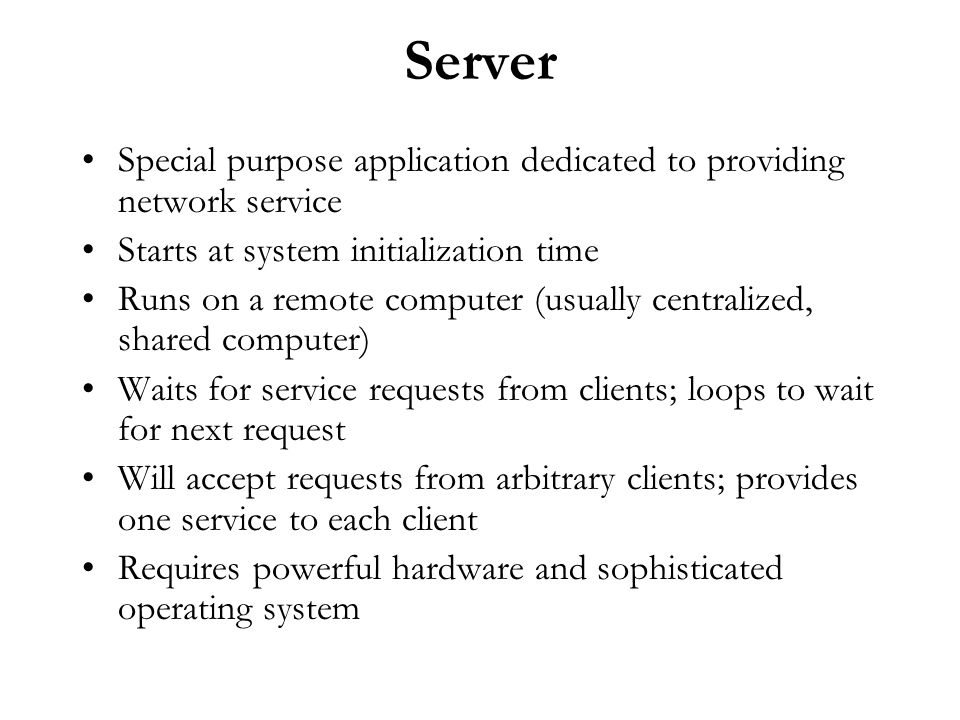 Server Special purpose application dedicated to providing network service Starts at system initialization time Runs on a remote computer (usually cent