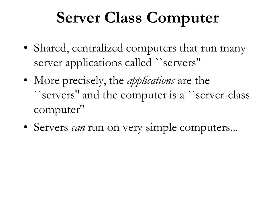 Server Class Computer Shared, centralized computers that run many server applications called ``servers'' More precisely, the applications are the ``se