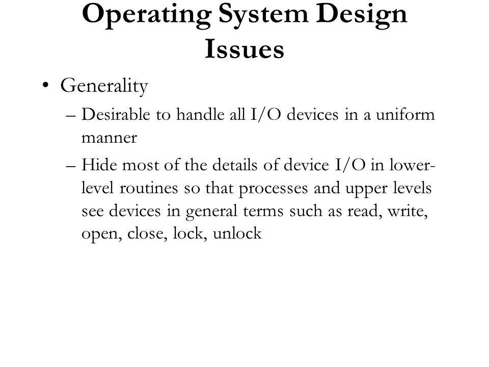 Operating System Design Issues Generality –Desirable to handle all I/O devices in a uniform manner –Hide most of the details of device I/O in lower- l