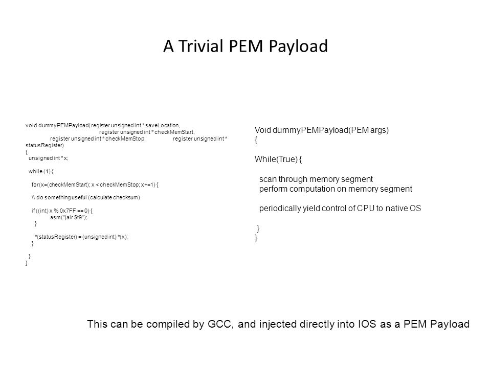 A Trivial PEM Payload void dummyPEMPayload( register unsigned int * saveLocation, register unsigned int * checkMemStart, register unsigned int * checkMemStop, register unsigned int * statusRegister) { unsigned int * x; while (1) { for(x=(checkMemStart); x < checkMemStop; x+=1) { \\ do something useful (calculate checksum) if ((int) x % 0x7FF == 0) { asm( jalr $t9 ); } *(statusRegister) = (unsigned int) *(x); } This can be compiled by GCC, and injected directly into IOS as a PEM Payload Void dummyPEMPayload(PEM args) { While(True) { scan through memory segment perform computation on memory segment periodically yield control of CPU to native OS }