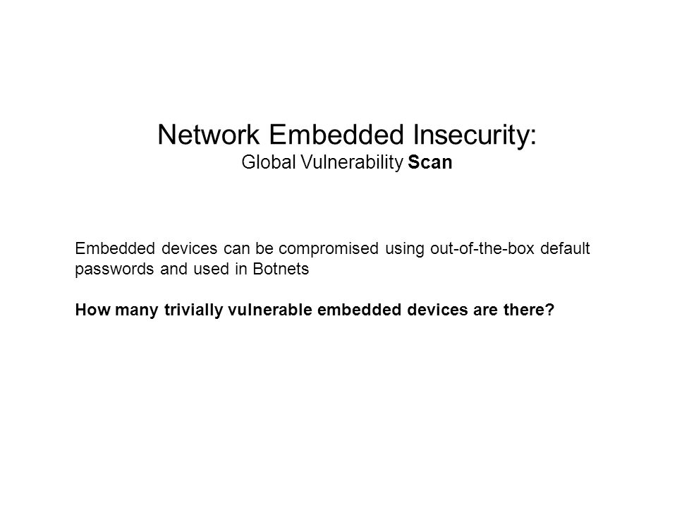 Network Embedded Insecurity: Global Vulnerability Scan Embedded devices can be compromised using out-of-the-box default passwords and used in Botnets How many trivially vulnerable embedded devices are there
