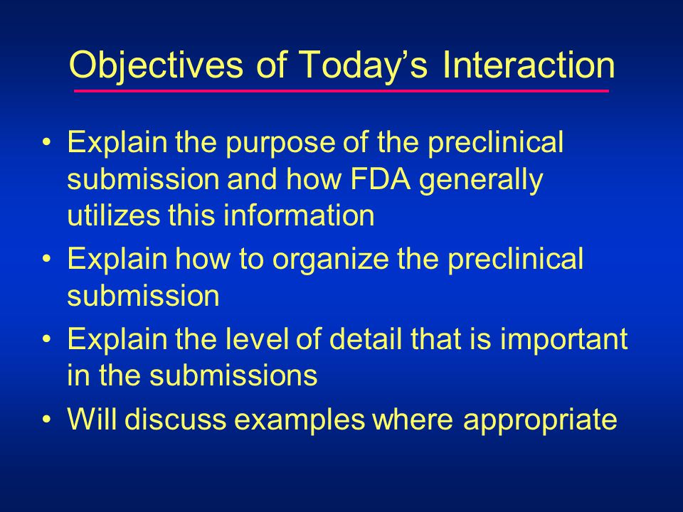 Objectives of Todays Interaction Explain the purpose of the preclinical submission and how FDA generally utilizes this information Explain how to organize the preclinical submission Explain the level of detail that is important in the submissions Will discuss examples where appropriate