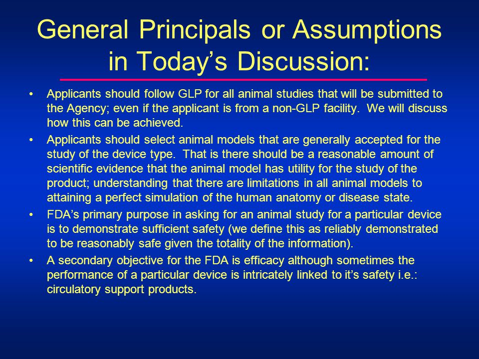 General Principals or Assumptions in Todays Discussion: Applicants should follow GLP for all animal studies that will be submitted to the Agency; even if the applicant is from a non-GLP facility.