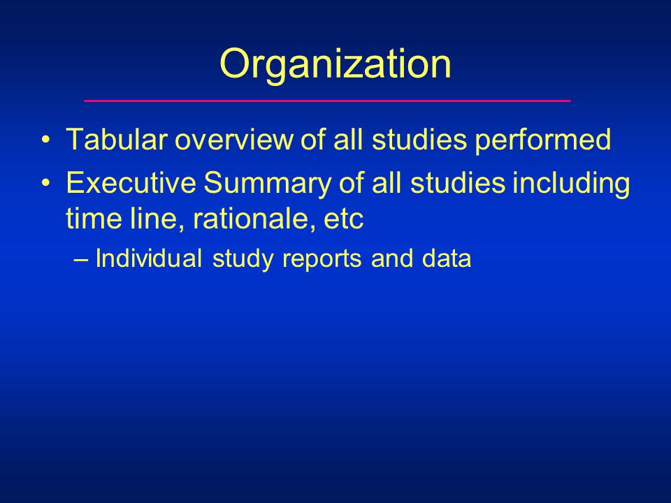Organization Tabular overview of all studies performed Executive Summary of all studies including time line, rationale, etc –Individual study reports and data