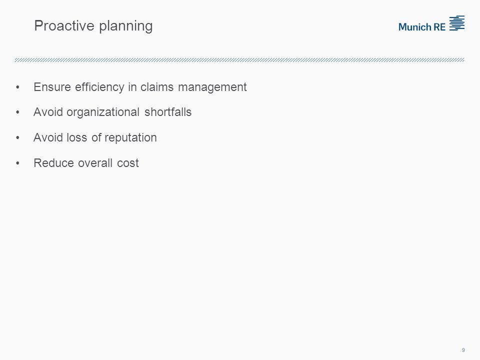 Ensure efficiency in claims management Avoid organizational shortfalls Avoid loss of reputation Reduce overall cost 9 Proactive planning
