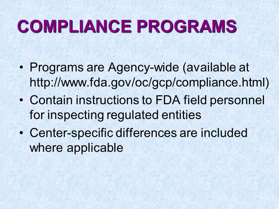 COMPLIANCE PROGRAMS Programs are Agency-wide (available at http://www.fda.gov/oc/gcp/compliance.html) Contain instructions to FDA field personnel for inspecting regulated entities Center-specific differences are included where applicable