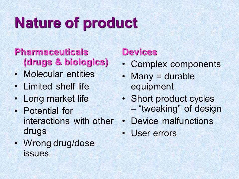 Nature of product Pharmaceuticals (drugs & biologics) Molecular entities Limited shelf life Long market life Potential for interactions with other drugs Wrong drug/dose issuesDevices Complex components Many = durable equipment Short product cycles – tweaking of design Device malfunctions User errors