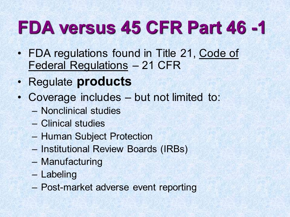 FDA versus 45 CFR Part 46 -1 FDA regulations found in Title 21, Code of Federal Regulations – 21 CFR Regulate products Coverage includes – but not limited to: –Nonclinical studies –Clinical studies –Human Subject Protection –Institutional Review Boards (IRBs) –Manufacturing –Labeling –Post-market adverse event reporting