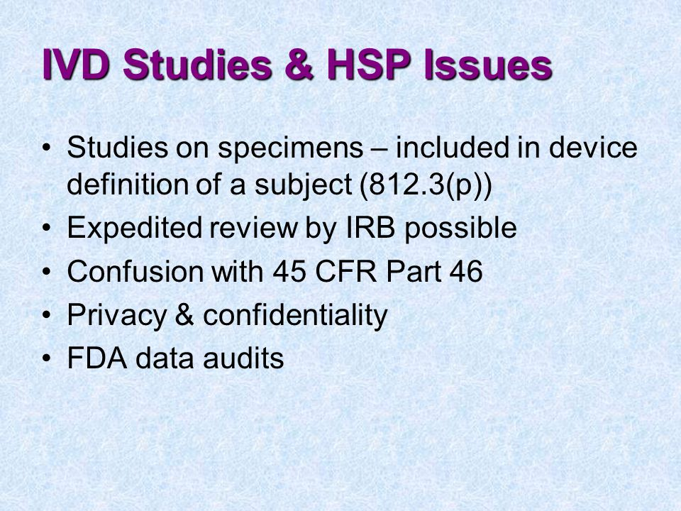 IVD Studies & HSP Issues Studies on specimens – included in device definition of a subject (812.3(p)) Expedited review by IRB possible Confusion with 45 CFR Part 46 Privacy & confidentiality FDA data audits