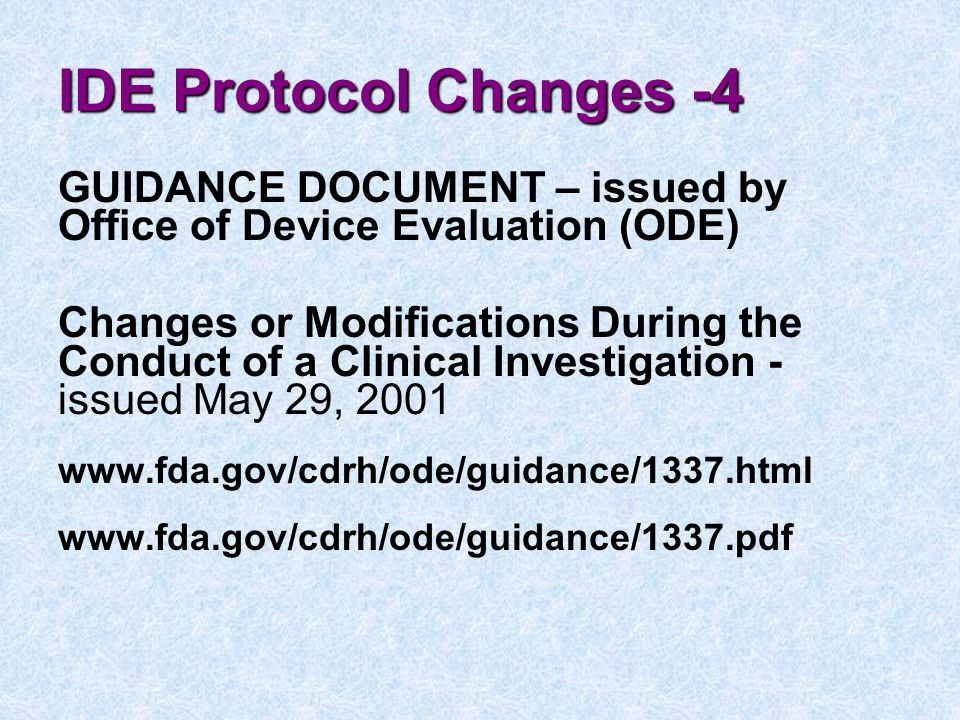 IDE Protocol Changes -4 GUIDANCE DOCUMENT – issued by Office of Device Evaluation (ODE) Changes or Modifications During the Conduct of a Clinical Investigation - issued May 29, 2001 www.fda.gov/cdrh/ode/guidance/1337.html www.fda.gov/cdrh/ode/guidance/1337.pdf