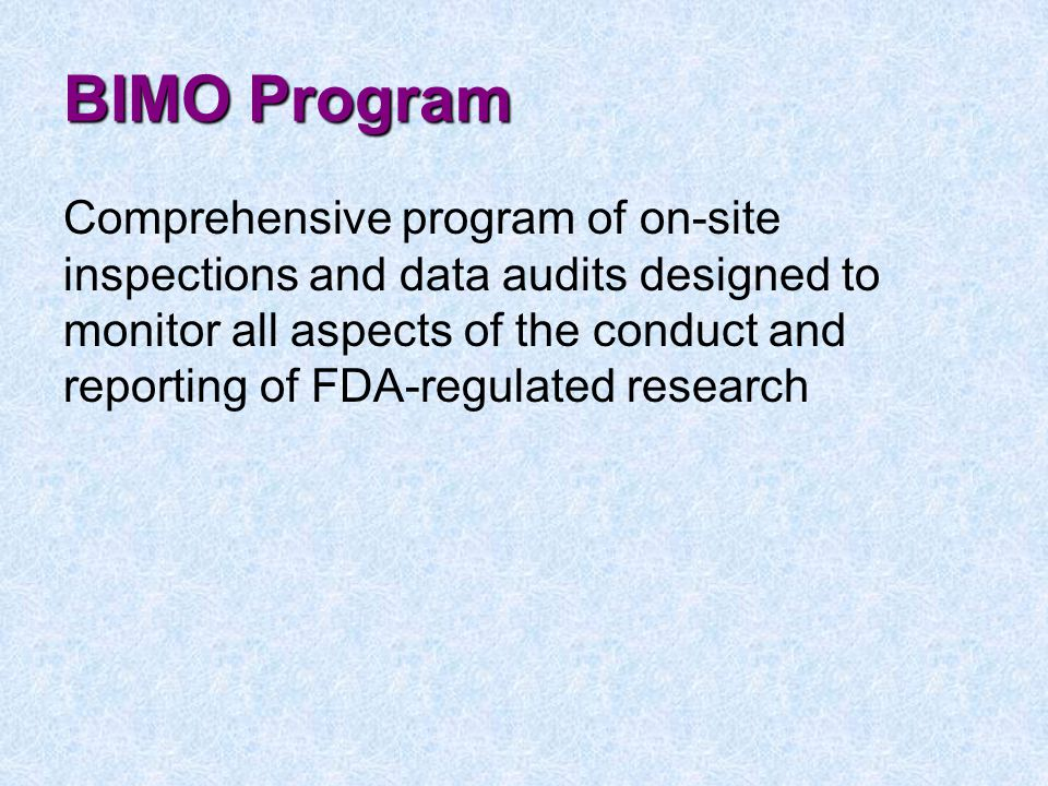 BIMO Program Comprehensive program of on-site inspections and data audits designed to monitor all aspects of the conduct and reporting of FDA-regulated research