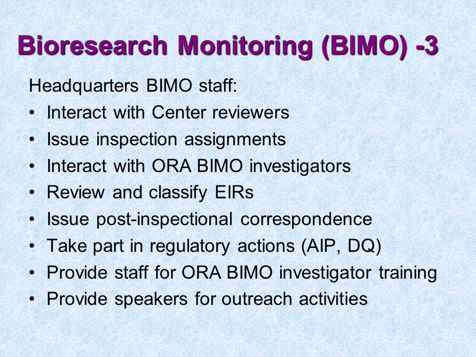 Bioresearch Monitoring (BIMO) -3 Headquarters BIMO staff: Interact with Center reviewers Issue inspection assignments Interact with ORA BIMO investigators Review and classify EIRs Issue post-inspectional correspondence Take part in regulatory actions (AIP, DQ) Provide staff for ORA BIMO investigator training Provide speakers for outreach activities