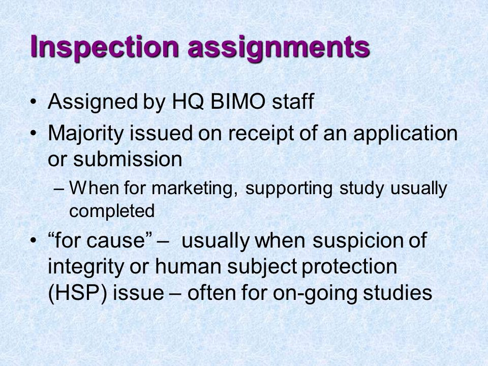 Inspection assignments Assigned by HQ BIMO staff Majority issued on receipt of an application or submission –When for marketing, supporting study usually completed for cause – usually when suspicion of integrity or human subject protection (HSP) issue – often for on-going studies