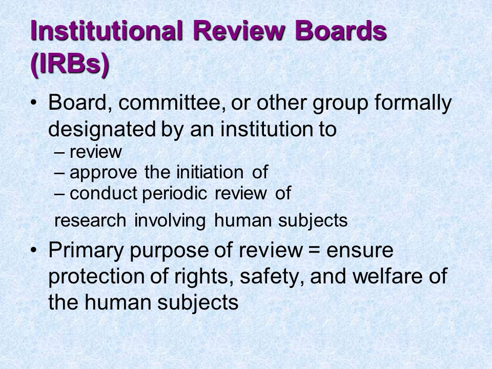 Institutional Review Boards (IRBs) Board, committee, or other group formally designated by an institution to –review –approve the initiation of –conduct periodic review of research involving human subjects Primary purpose of review = ensure protection of rights, safety, and welfare of the human subjects
