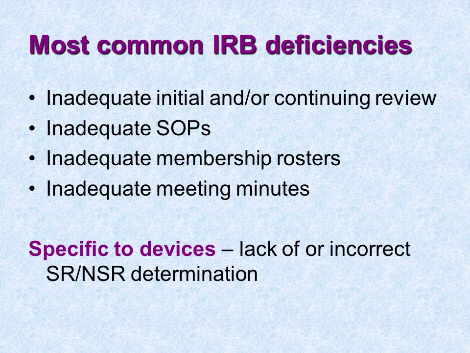 Most common IRB deficiencies Inadequate initial and/or continuing review Inadequate SOPs Inadequate membership rosters Inadequate meeting minutes Specific to devices – lack of or incorrect SR/NSR determination