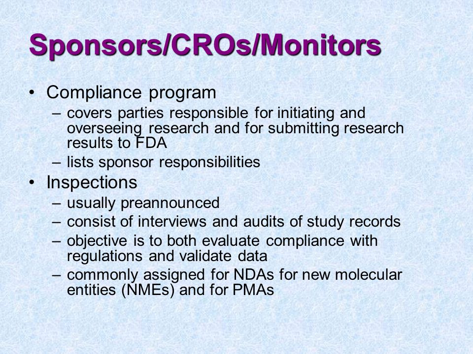 Sponsors/CROs/Monitors Compliance program –covers parties responsible for initiating and overseeing research and for submitting research results to FDA –lists sponsor responsibilities Inspections –usually preannounced –consist of interviews and audits of study records –objective is to both evaluate compliance with regulations and validate data –commonly assigned for NDAs for new molecular entities (NMEs) and for PMAs