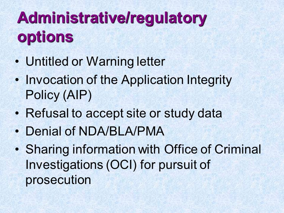 Administrative/regulatory options Untitled or Warning letter Invocation of the Application Integrity Policy (AIP) Refusal to accept site or study data Denial of NDA/BLA/PMA Sharing information with Office of Criminal Investigations (OCI) for pursuit of prosecution