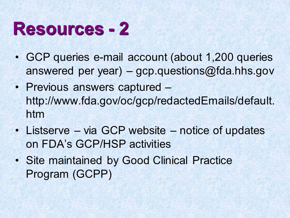Resources - 2 GCP queries e-mail account (about 1,200 queries answered per year) – gcp.questions@fda.hhs.gov Previous answers captured – http://www.fda.gov/oc/gcp/redactedEmails/default.