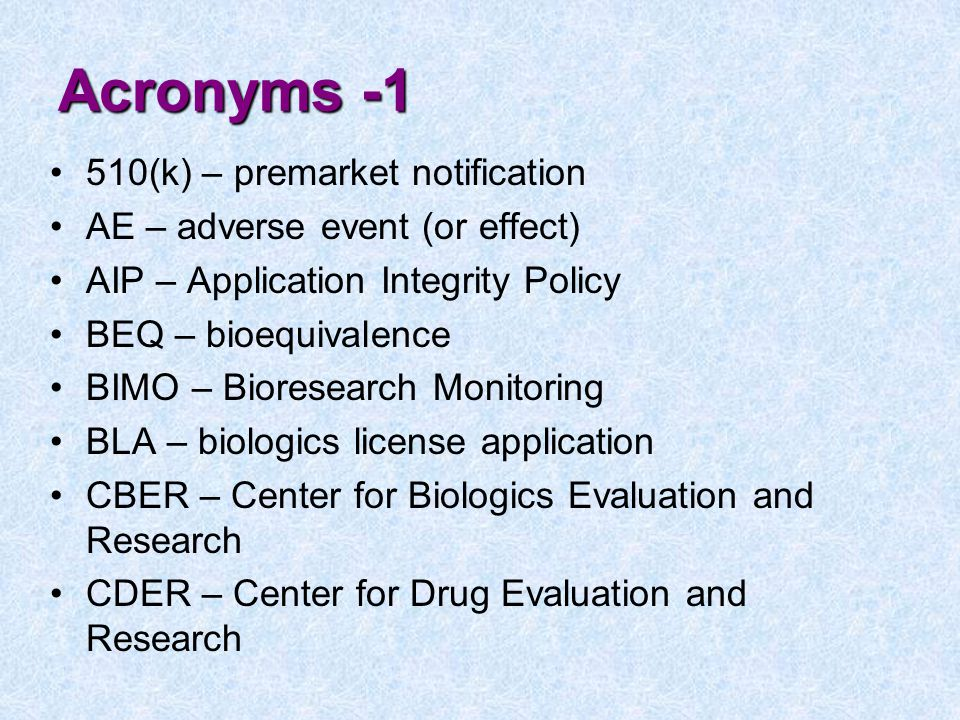 Acronyms -1 510(k) – premarket notification AE – adverse event (or effect) AIP – Application Integrity Policy BEQ – bioequivalence BIMO – Bioresearch Monitoring BLA – biologics license application CBER – Center for Biologics Evaluation and Research CDER – Center for Drug Evaluation and Research