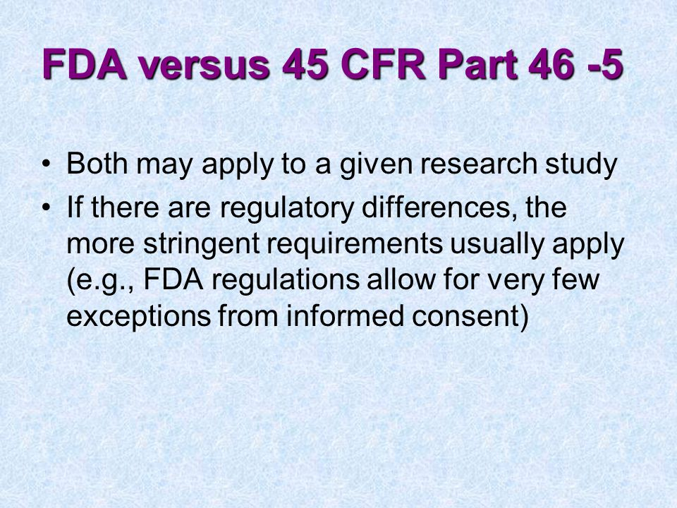 FDA versus 45 CFR Part 46 -5 Both may apply to a given research study If there are regulatory differences, the more stringent requirements usually apply (e.g., FDA regulations allow for very few exceptions from informed consent)