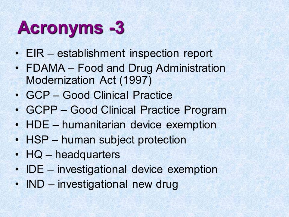 Acronyms -3 EIR – establishment inspection report FDAMA – Food and Drug Administration Modernization Act (1997) GCP – Good Clinical Practice GCPP – Good Clinical Practice Program HDE – humanitarian device exemption HSP – human subject protection HQ – headquarters IDE – investigational device exemption IND – investigational new drug