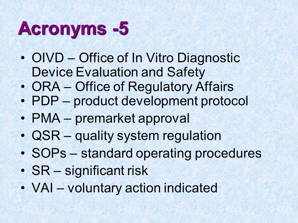 Acronyms -5 OIVD – Office of In Vitro Diagnostic Device Evaluation and Safety ORA – Office of Regulatory Affairs PDP – product development protocol PMA – premarket approval QSR – quality system regulation SOPs – standard operating procedures SR – significant risk VAI – voluntary action indicated