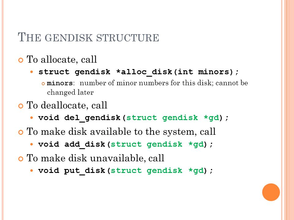 T HE GENDISK STRUCTURE To allocate, call struct gendisk *alloc_disk(int minors); minors : number of minor numbers for this disk; cannot be changed later To deallocate, call void del_gendisk(struct gendisk *gd); To make disk available to the system, call void add_disk(struct gendisk *gd); To make disk unavailable, call void put_disk(struct gendisk *gd);