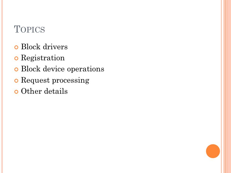 T OPICS Block drivers Registration Block device operations Request processing Other details
