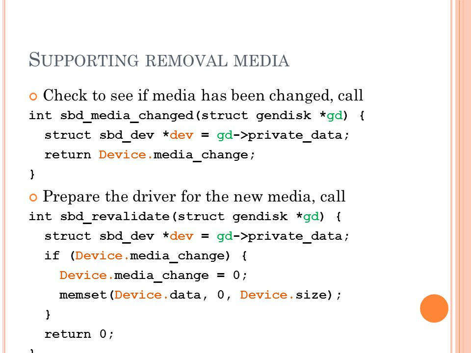 S UPPORTING REMOVAL MEDIA Check to see if media has been changed, call int sbd_media_changed(struct gendisk *gd) { struct sbd_dev *dev = gd->private_data; return Device.media_change; } Prepare the driver for the new media, call int sbd_revalidate(struct gendisk *gd) { struct sbd_dev *dev = gd->private_data; if (Device.media_change) { Device.media_change = 0; memset(Device.data, 0, Device.size); } return 0; }