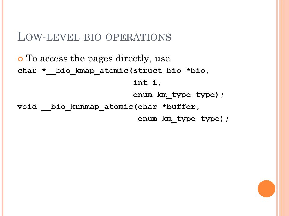 L OW - LEVEL BIO OPERATIONS To access the pages directly, use char *__bio_kmap_atomic(struct bio *bio, int i, enum km_type type); void __bio_kunmap_at