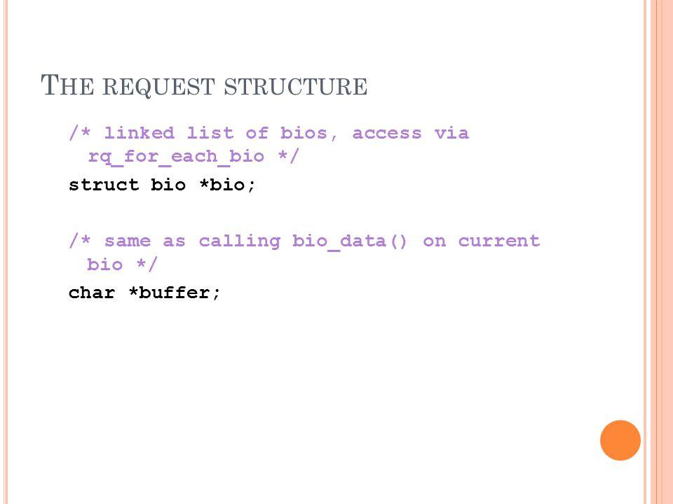 T HE REQUEST STRUCTURE /* linked list of bios, access via rq_for_each_bio */ struct bio *bio; /* same as calling bio_data() on current bio */ char *buffer;