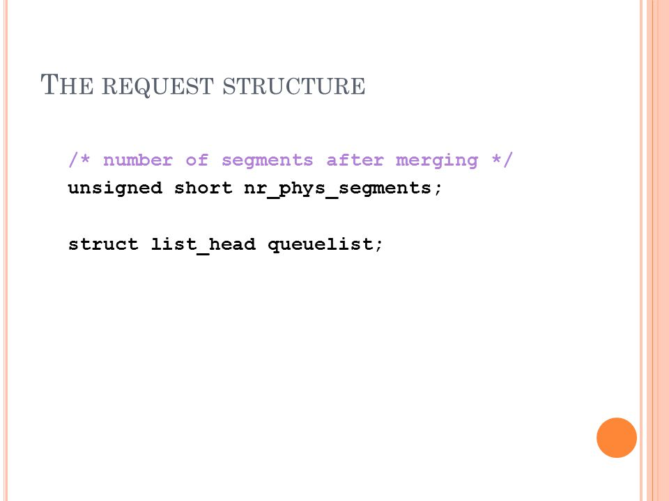 T HE REQUEST STRUCTURE /* number of segments after merging */ unsigned short nr_phys_segments; struct list_head queuelist;