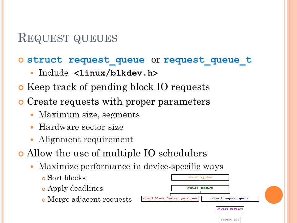 R EQUEST QUEUES struct request_queue or request_queue_t Include Keep track of pending block IO requests Create requests with proper parameters Maximum size, segments Hardware sector size Alignment requirement Allow the use of multiple IO schedulers Maximize performance in device-specific ways Sort blocks Apply deadlines Merge adjacent requests