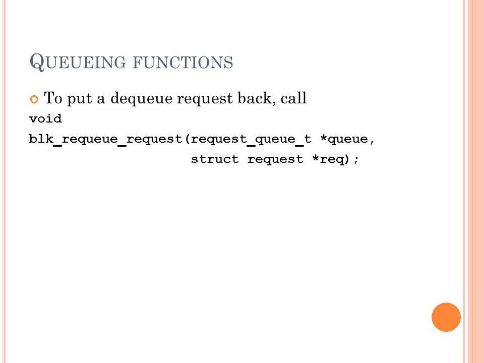 Q UEUEING FUNCTIONS To put a dequeue request back, call void blk_requeue_request(request_queue_t *queue, struct request *req);