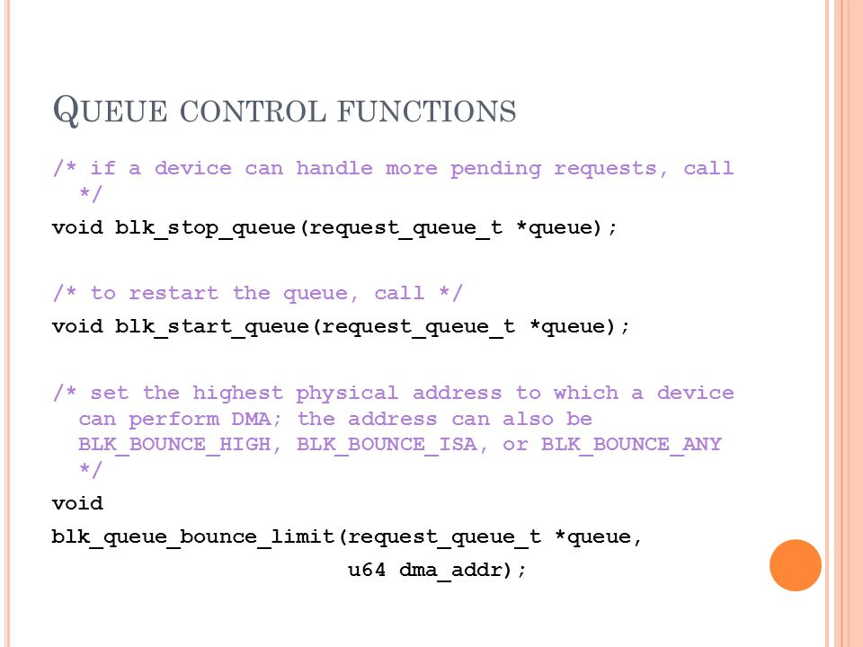 Q UEUE CONTROL FUNCTIONS /* if a device can handle more pending requests, call */ void blk_stop_queue(request_queue_t *queue); /* to restart the queue, call */ void blk_start_queue(request_queue_t *queue); /* set the highest physical address to which a device can perform DMA; the address can also be BLK_BOUNCE_HIGH, BLK_BOUNCE_ISA, or BLK_BOUNCE_ANY */ void blk_queue_bounce_limit(request_queue_t *queue, u64 dma_addr);