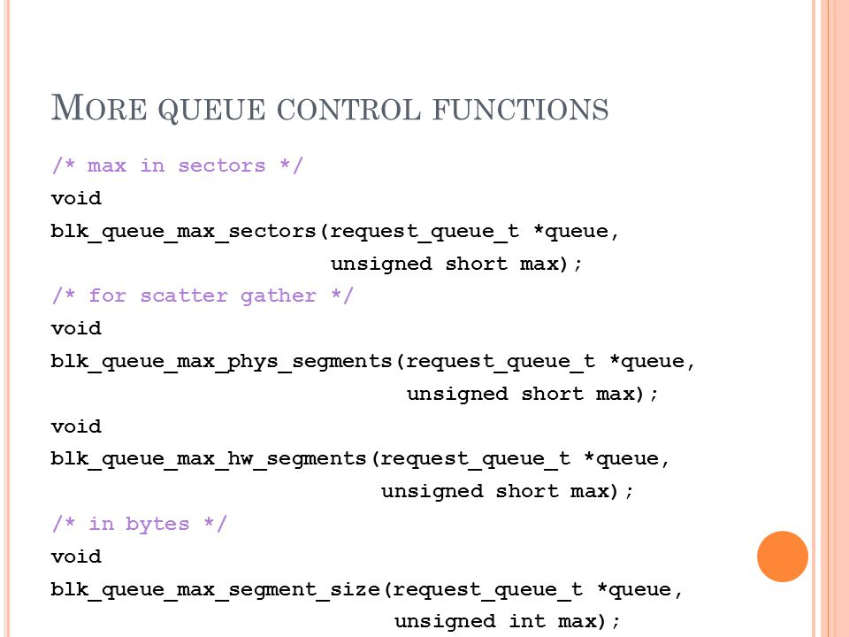 M ORE QUEUE CONTROL FUNCTIONS /* max in sectors */ void blk_queue_max_sectors(request_queue_t *queue, unsigned short max); /* for scatter gather */ vo