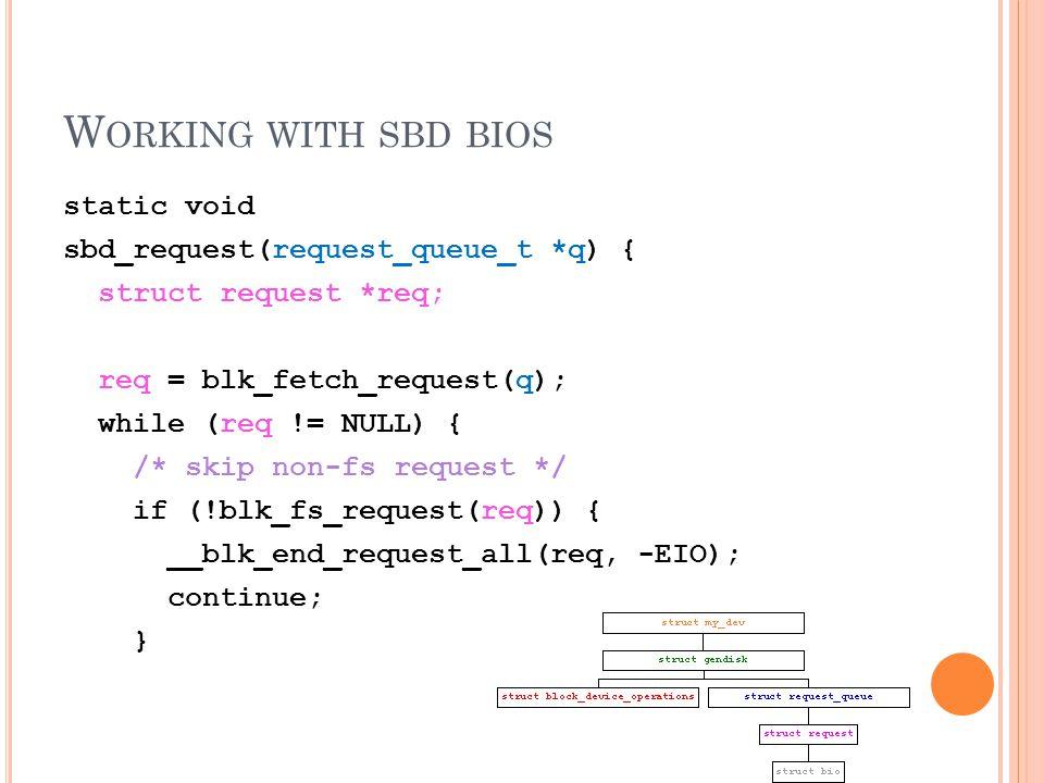 W ORKING WITH SBD BIOS static void sbd_request(request_queue_t *q) { struct request *req; req = blk_fetch_request(q); while (req != NULL) { /* skip non-fs request */ if (!blk_fs_request(req)) { __blk_end_request_all(req, -EIO); continue; }